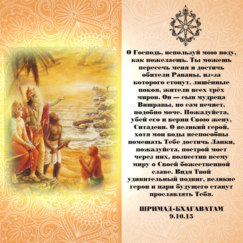 О Господь, используй мою воду, как пожелаешь. Ты можешь пересечь меня и достичь обители Раваны, из-за которого стонут, лишённые покоя, жители всех трёх миров. Он — сын мудреца Вишравы, но сам нечист, подобно моче. Пожалуйста, убей его и верни Свою жену, Ситадеви. О великий герой, хотя мои воды неспособны помешать Тебе достичь Ланки, пожалуйста, построй мост через них, возвестив всему миру о Своей божественной славе. Видя Твой удивительный подвиг, великие герои и цари будущего станут прославлять Тебя.