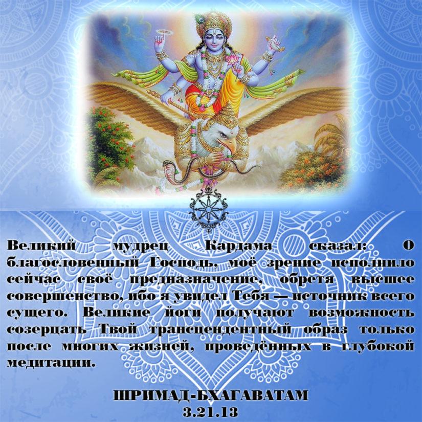 Великий мудрец Кардама сказал: О благословенный Господь, моё зрение исполнило сейчас своё предназначение, обретя высшее совершенство, ибо я увидел Тебя — источник всего сущего. Великие йоги получают возможность созерцать Твой трансцендентный образ только после многих жизней, проведённых в глубокой медитации.