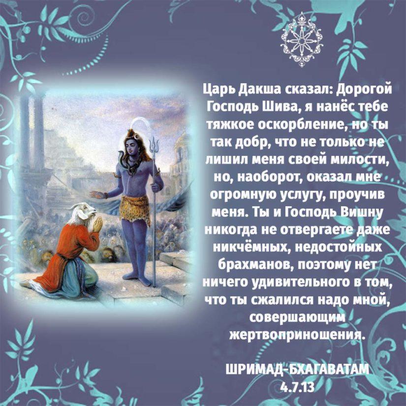 Царь Дакша сказал: Дорогой Господь Шива, я нанёс тебе тяжкое оскорбление, но ты так добр, что не только не лишил меня своей милости, но, наоборот, оказал мне огромную услугу, проучив меня. Ты и Господь Вишну никогда не отвергаете даже никчёмных, недостойных брахманов, поэтому нет ничего удивительного в том, что ты сжалился надо мной, совершающим жертвоприношения.