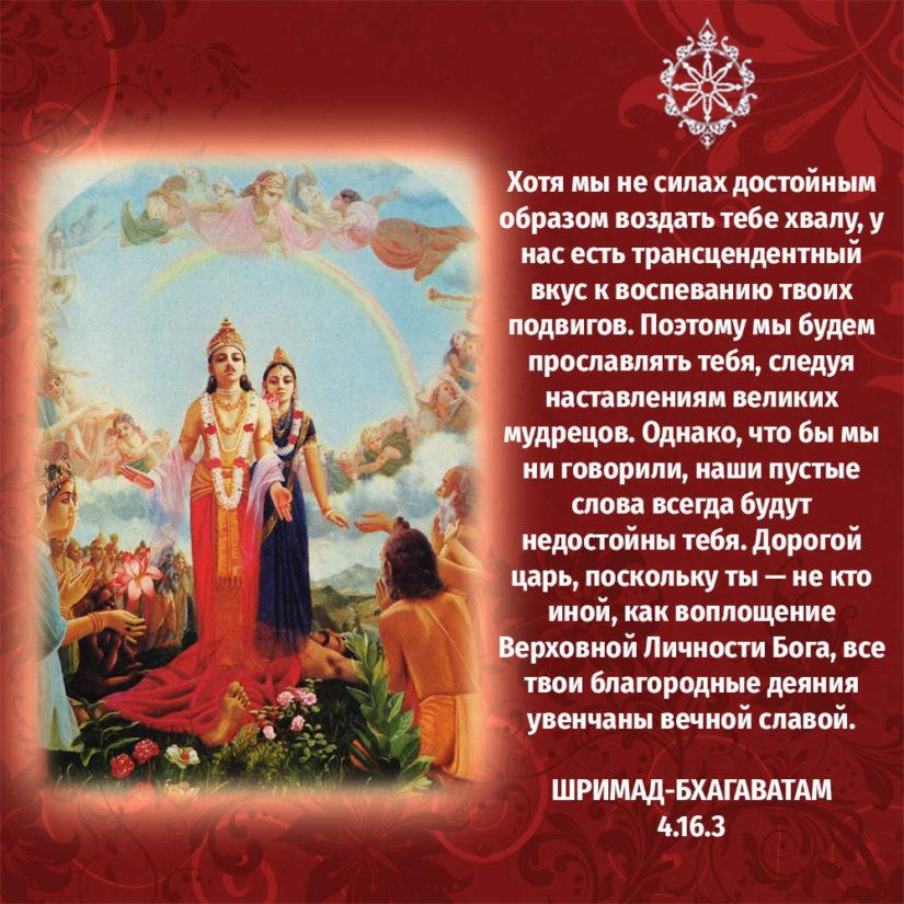 Хотя мы не силах достойным образом воздать тебе хвалу, у нас есть трансцендентный вкус к воспеванию твоих подвигов. Поэтому мы будем прославлять тебя, следуя наставлениям великих мудрецов. Однако, что бы мы ни говорили, наши пустые слова всегда будут недостойны тебя. Дорогой царь, поскольку ты — не кто иной, как воплощение Верховной Личности Бога, все твои благородные деяния увенчаны вечной славой.
