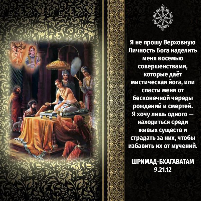 Я не прошу Верховную Личность Бога наделить меня восемью совершенствами, которые даёт мистическая йога, или спасти меня от бесконечной череды рождений и смертей. Я хочу лишь одного — находиться среди живых существ и страдать за них, чтобы избавить их от мучений.
