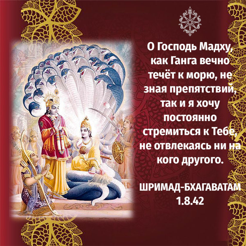 О Господь Мадху, как Ганга вечно течёт к морю, не зная препятствий, так и я хочу постоянно стремиться к Тебе, не отвлекаясь ни на кого другого.