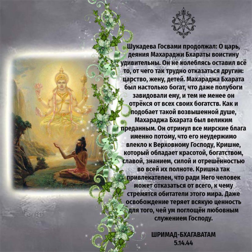Шукадева Госвами продолжал: О царь, деяния Махараджи Бхараты воистину удивительны. Он не колеблясь оставил всё то, от чего так трудно отказаться другим: царство, жену, детей. Махараджа Бхарата был настолько богат, что даже полубоги завидовали ему, и тем не менее он отрёкся от всех своих богатств. Как и подобает такой возвышенной душе, Махараджа Бхарата был великим преданным. Он отринул все мирские блага именно потому, что его неудержимо влекло к Верховному Господу, Кришне, который обладает красотой, богатством, славой, знанием, силой и отрешённостью во всей их полноте. Кришна так привлекателен, что ради Него человек может отказаться от всего, к чему стремятся обитатели этого мира. Даже освобождение теряет всякую ценность для того, чей ум поглощён любовным служением Господу.