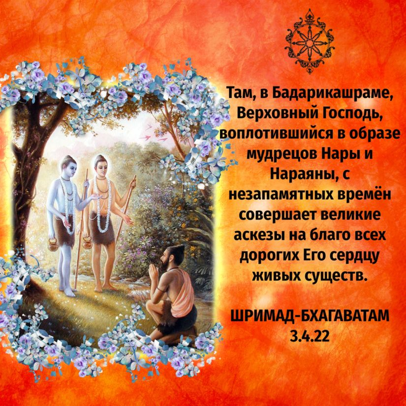 Там, в Бадарикашраме, Верховный Господь, воплотившийся в образе мудрецов Нары и Нараяны, с незапамятных времён совершает великие аскезы на благо всех дорогих Его сердцу живых существ