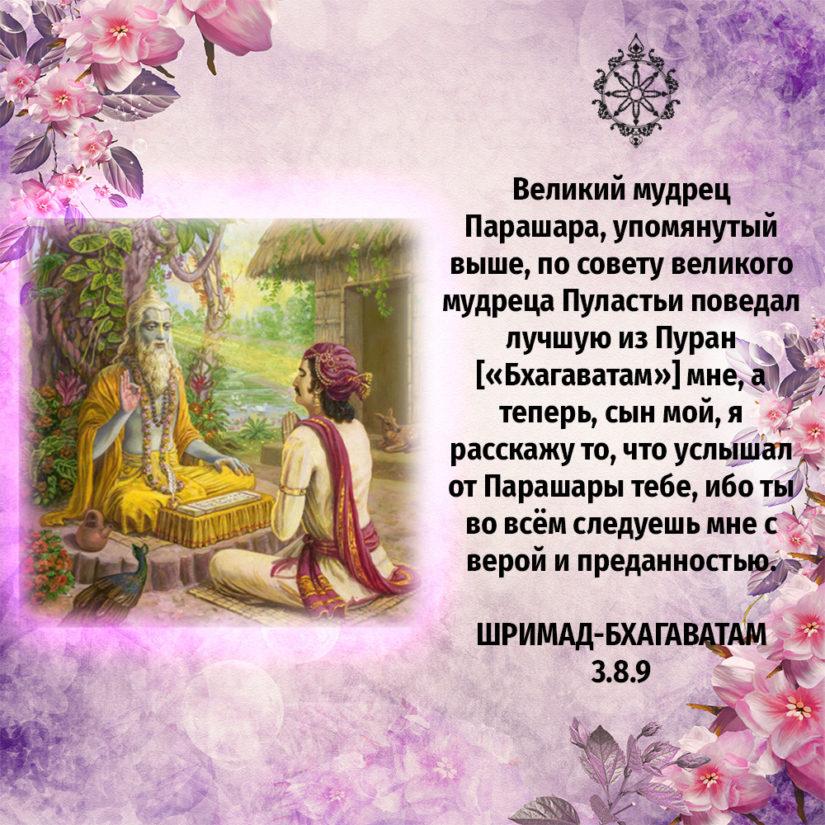 Великий мудрец Парашара, упомянутый выше, по совету великого мудреца Пуластьи поведал лучшую из Пуран [«Бхагаватам»] мне, а теперь, сын мой, я расскажу то, что услышал от Парашары тебе, ибо ты во всём следуешь мне с верой и преданностью.