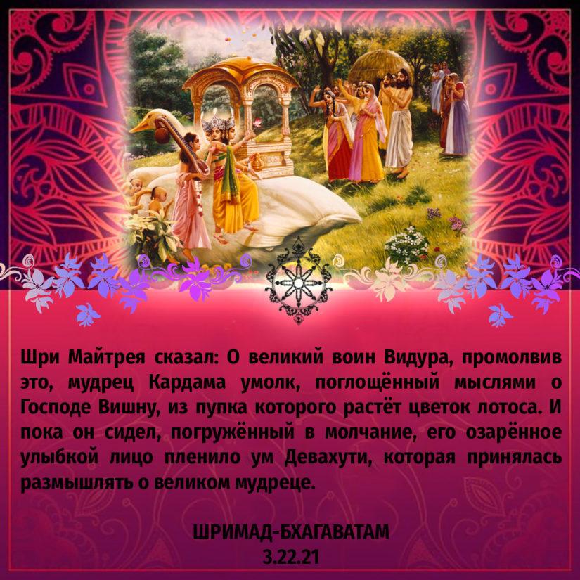 Шри Майтрея сказал: О великий воин Видура, промолвив это, мудрец Кардама умолк, поглощённый мыслями о Господе Вишну, из пупка которого растёт цветок лотоса. И пока он сидел, погружённый в молчание, его озарённое улыбкой лицо пленило ум Девахути, которая принялась размышлять о великом мудреце.
