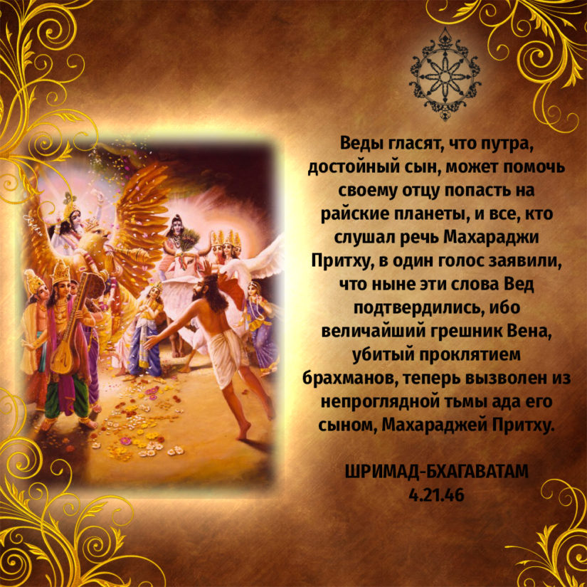 Веды гласят, что путра, достойный сын, может помочь своему отцу попасть на райские планеты, и все, кто слушал речь Махараджи Притху, в один голос заявили, что ныне эти слова Вед подтвердились, ибо величайший грешник Вена, убитый проклятием брахманов, теперь вызволен из непроглядной тьмы ада его сыном, Махараджей Притху.
