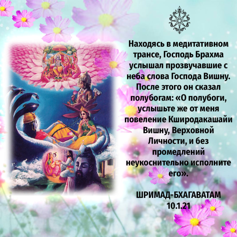 Находясь в медитативном трансе, Господь Брахма услышал прозвучавшие с неба слова Господа Вишну. После этого он сказал полубогам: «О полубоги, услышьте же от меня повеление Кширодакашайи Вишну, Верховной Личности, и без промедлений неукоснительно исполните его».