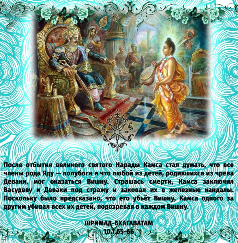 После отбытия великого святого Нарады Камса стал думать, что все члены рода Яду — полубоги и что любой из детей, родившихся из чрева Деваки, мог оказаться Вишну. Страшась смерти, Камса заключил Васудеву и Деваки под стражу и заковал их в железные кандалы. Поскольку было предсказано, что его убьёт Вишну, Камса одного за другим убивал всех их детей, подозревая в каждом Вишну.