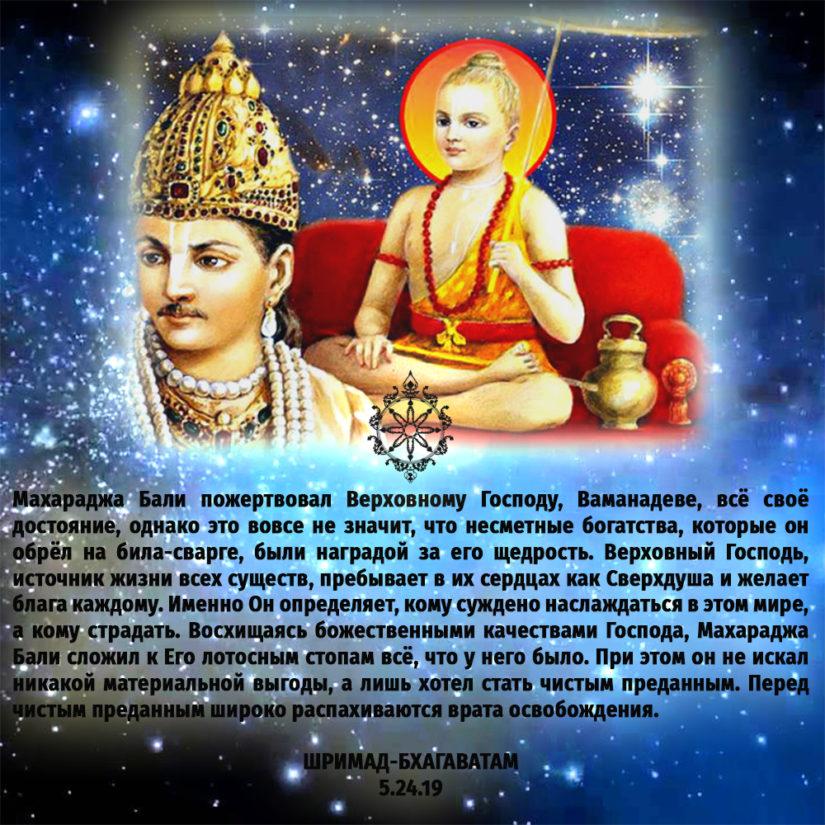 Махараджа Бали пожертвовал Верховному Господу, Ваманадеве, всё своё достояние, однако это вовсе не значит, что несметные богатства, которые он обрёл на била-сварге, были наградой за его щедрость. Верховный Господь, источник жизни всех существ, пребывает в их сердцах как Сверхдуша и желает блага каждому. Именно Он определяет, кому суждено наслаждаться в этом мире, а кому страдать. Восхищаясь божественными качествами Господа, Махараджа Бали сложил к Его лотосным стопам всё, что у него было. При этом он не искал никакой материальной выгоды, а лишь хотел стать чистым преданным. Перед чистым преданным широко распахиваются врата освобождения.
