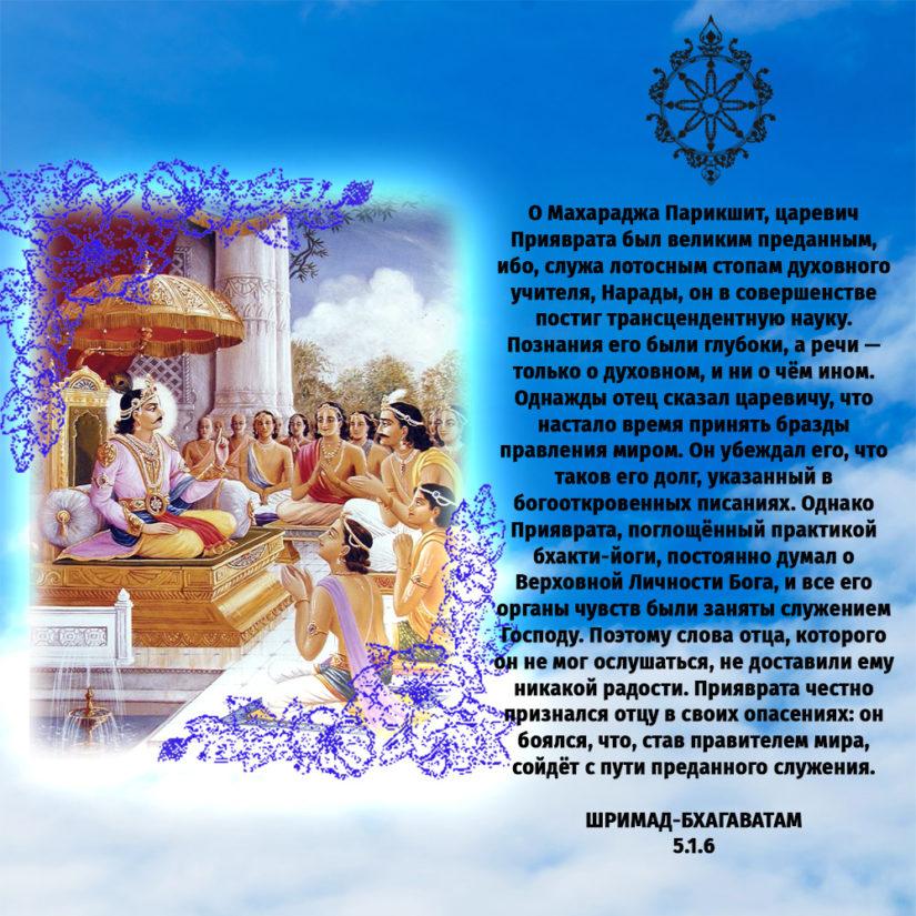 О Махараджа Парикшит, царевич Прияврата был великим преданным, ибо, служа лотосным стопам духовного учителя, Нарады, он в совершенстве постиг трансцендентную науку. Познания его были глубоки, а речи — только о духовном, и ни о чём ином. Однажды отец сказал царевичу, что настало время принять бразды правления миром. Он убеждал его, что таков его долг, указанный в богооткровенных писаниях. Однако Прияврата, поглощённый практикой бхакти-йоги, постоянно думал о Верховной Личности Бога, и все его органы чувств были заняты служением Господу. Поэтому слова отца, которого он не мог ослушаться, не доставили ему никакой радости. Прияврата честно признался отцу в своих опасениях: он боялся, что, став правителем мира, сойдёт с пути преданного служения.