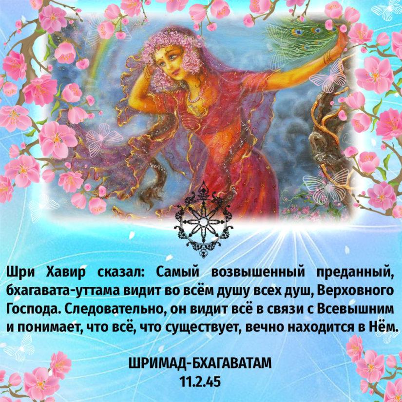 Шри Хавир сказал: Самый возвышенный преданный, бхагавата-уттама видит во всём душу всех душ, Верховного Господа. Следовательно, он видит всё в связи с Всевышним и понимает, что всё, что существует, вечно находится в Нём.