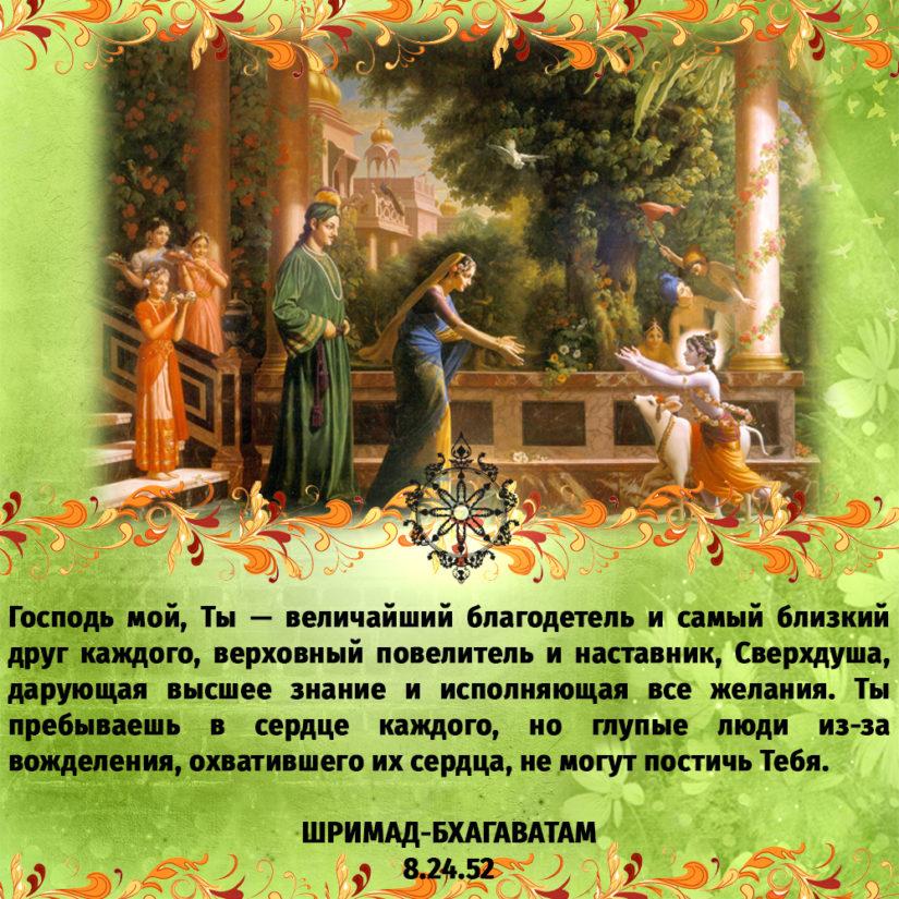 Господь мой, Ты — величайший благодетель и самый близкий друг каждого, верховный повелитель и наставник, Сверхдуша, дарующая высшее знание и исполняющая все желания. Ты пребываешь в сердце каждого, но глупые люди из-за вожделения, охватившего их сердца, не могут постичь Тебя.