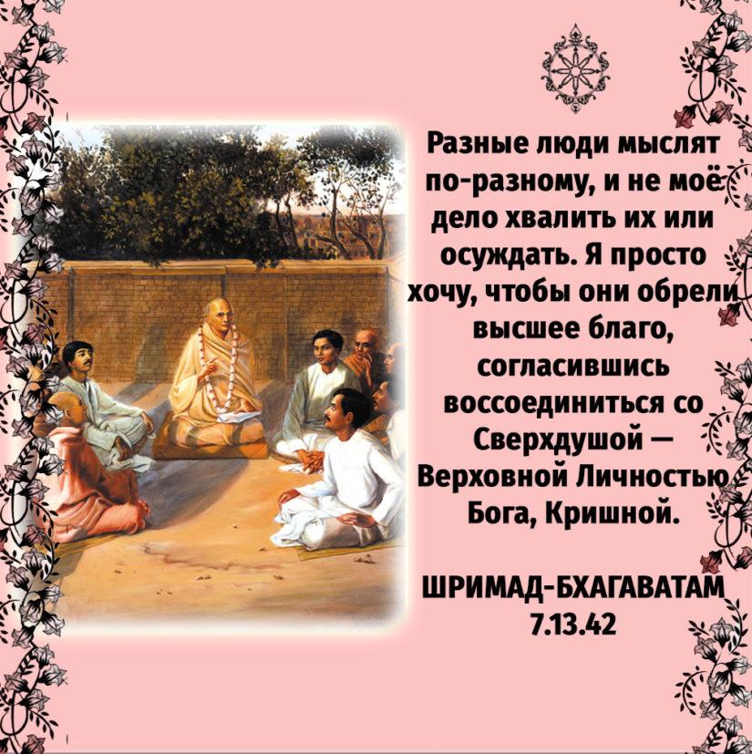 Разные люди мыслят по-разному, и не моё дело хвалить их или осуждать. Я просто хочу, чтобы они обрели высшее благо, согласившись воссоединиться со Сверхдушой — Верховной Личностью Бога, Кришной.