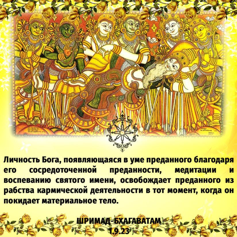 Личность Бога, появляющаяся в уме преданного благодаря его сосредоточенной преданности, медитации и воспеванию святого имени, освобождает преданного из рабства кармической деятельности в тот момент, когда он покидает материальное тело.