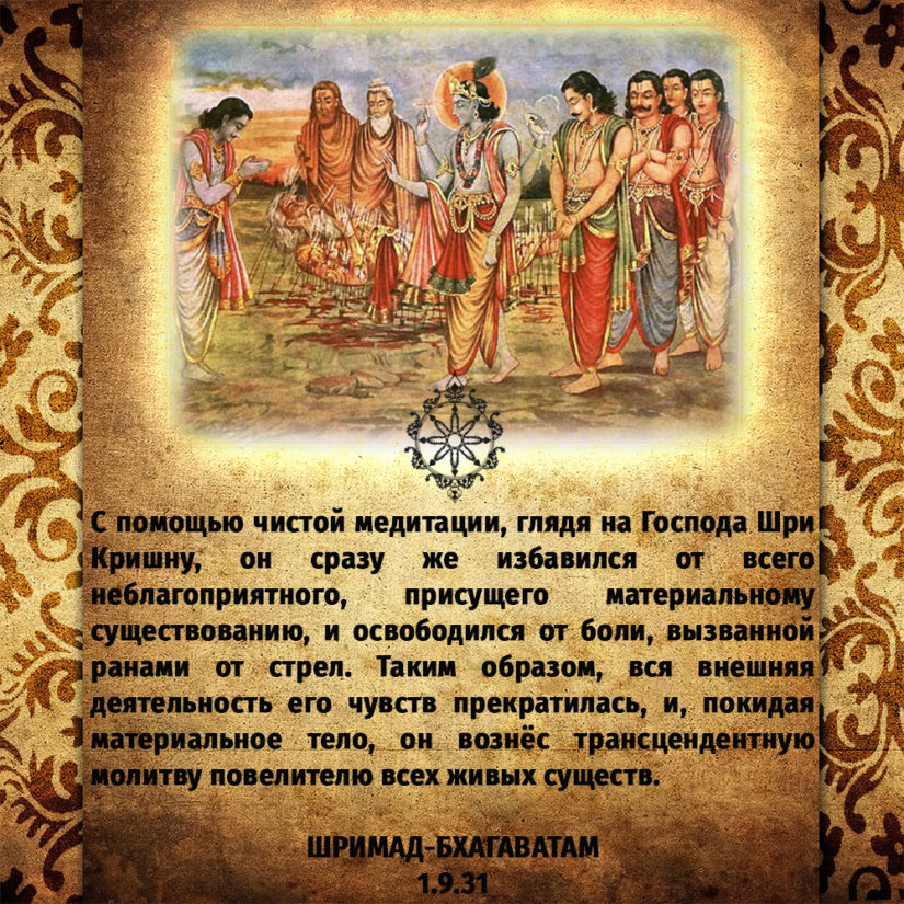 С помощью чистой медитации, глядя на Господа Шри Кришну, он сразу же избавился от всего неблагоприятного, присущего материальному существованию, и освободился от боли, вызванной ранами от стрел. Таким образом, вся внешняя деятельность его чувств прекратилась, и, покидая материальное тело, он вознёс трансцендентную молитву повелителю всех живых существ.
