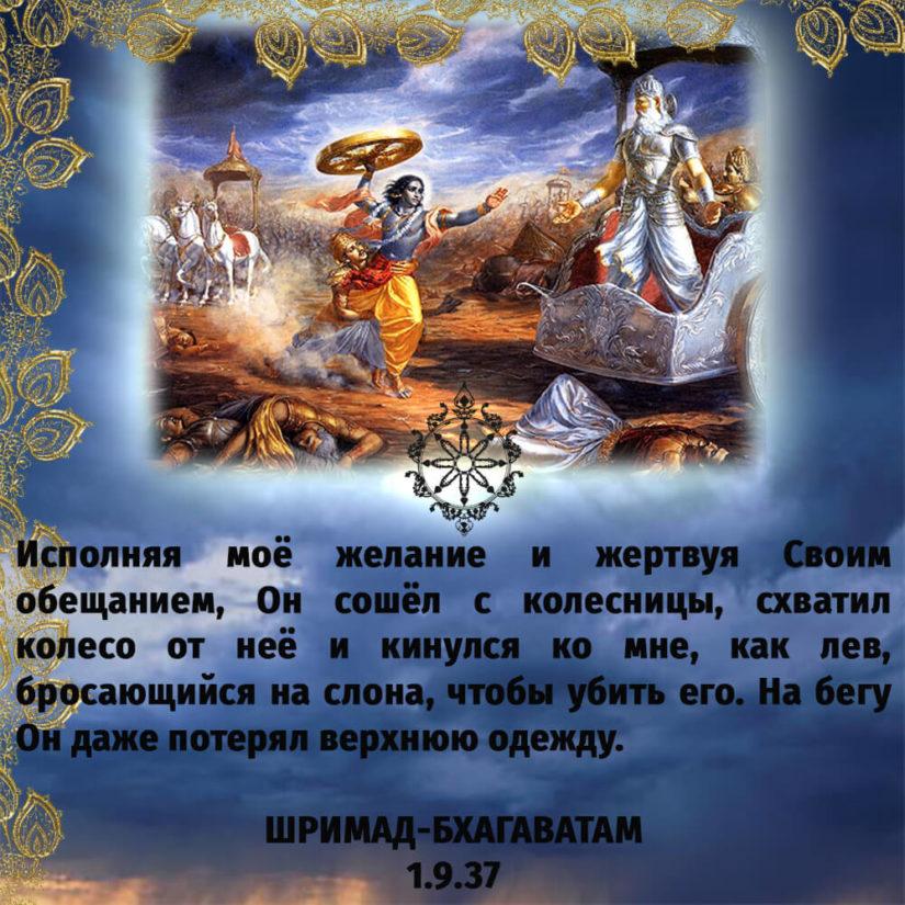 Исполняя моё желание и жертвуя Своим обещанием, Он сошёл с колесницы, схватил колесо от неё и кинулся ко мне, как лев, бросающийся на слона, чтобы убить его. На бегу Он даже потерял верхнюю одежду.