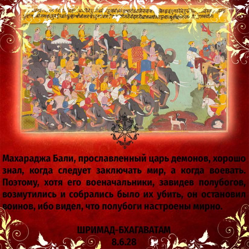 Махараджа Бали, прославленный царь демонов, хорошо знал, когда следует заключать мир, а когда воевать. Поэтому, хотя его военачальники, завидев полубогов, возмутились и собрались было их убить, он остановил воинов, ибо видел, что полубоги настроены мирно.