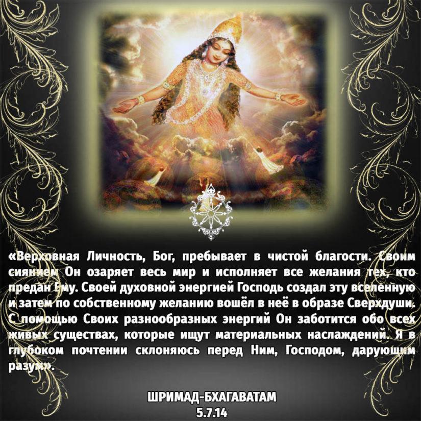 «Верховная Личность, Бог, пребывает в чистой благости. Своим сиянием Он озаряет весь мир и исполняет все желания тех, кто предан Ему. Своей духовной энергией Господь создал эту вселенную и затем по собственному желанию вошёл в неё в образе Сверхдуши. С помощью Своих разнообразных энергий Он заботится обо всех живых существах, которые ищут материальных наслаждений. Я в глубоком почтении склоняюсь перед Ним, Господом, дарующим разум».