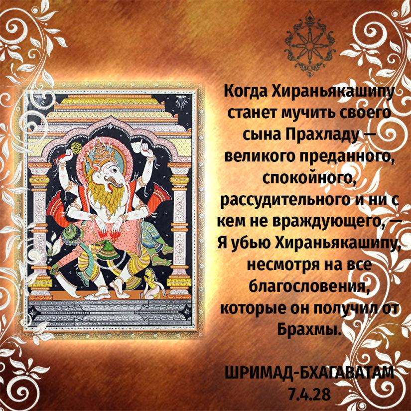 Когда Хираньякашипу станет мучить своего сына Прахладу — великого преданного, спокойного, рассудительного и ни с кем не враждующего, — Я убью Хираньякашипу, несмотря на все благословения, которые он получил от Брахмы.
