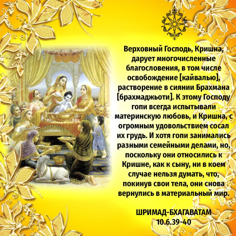 Верховный Господь, Кришна, дарует многочисленные благословения, в том числе освобождение [кайвалью], растворение в сиянии Брахмана [брахмаджьоти]. К этому Господу гопи всегда испытывали материнскую любовь, и Кришна, с огромным удовольствием сосал их грудь. И хотя гопи занимались разными семейными делами, но, поскольку они относились к Кришне, как к сыну, ни в коем случае нельзя думать, что, покинув свои тела, они снова вернулись в материальный мир.
