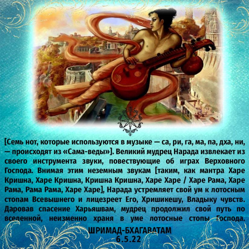 [Семь нот, которые используются в музыке — са, ри, га, ма, па, дха, ни, — происходят из «Сама-веды»]. Великий мудрец Нарада извлекает из своего инструмента звуки, повествующие об играх Верховного Господа. Внимая этим неземным звукам [таким, как мантра Харе Кришна, Харе Кришна, Кришна Кришна, Харе Харе / Харе Рама, Харе Рама, Рама Рама, Харе Харе], Нарада устремляет свой ум к лотосным стопам Всевышнего и лицезреет Его, Хришикешу, Владыку чувств. Даровав спасение Харьяшвам, мудрец продолжил свой путь по вселенной, неизменно храня в уме лотосные стопы Господа.