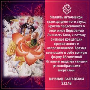 Являясь источником трансцендентного звука, Брахма представляет в этом мире Верховную Личность Бога, и потому он выше концепции проявленного и непроявленного. Брахма воплощает в себе полную форму Абсолютной Истины и наделён самыми разнообразными энергиями.