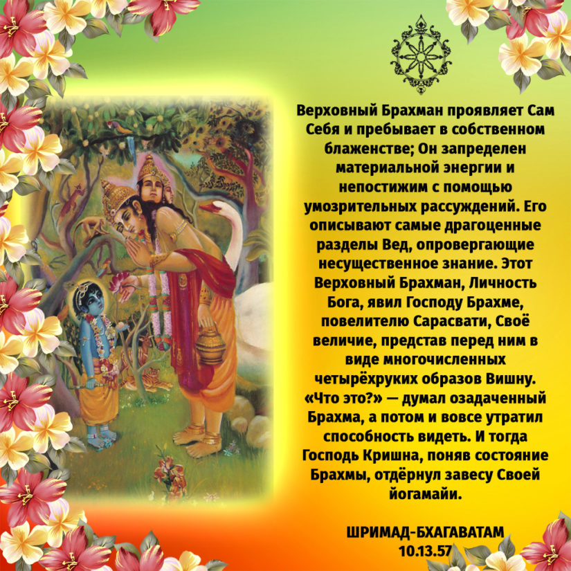 Верховный Брахман проявляет Сам Себя и пребывает в собственном блаженстве; Он запределен материальной энергии и непостижим с помощью умозрительных рассуждений. Его описывают самые драгоценные разделы Вед, опровергающие несущественное знание. Этот Верховный Брахман, Личность Бога, явил Господу Брахме, повелителю Сарасвати, Своё величие, представ перед ним в виде многочисленных четырёхруких образов Вишну. «Что это?» — думал озадаченный Брахма, а потом и вовсе утратил способность видеть. И тогда Господь Кришна, поняв состояние Брахмы, отдёрнул завесу Своей йогамайи.